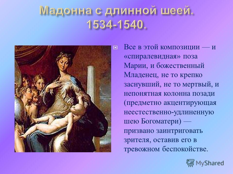 Все в этой композиции и « спиралевидная » поза Марии, и божественный Младенец, не то крепко заснувший, не то мертвый, и непонятная колонна позади ( предметно акцентирующая неестественно - удлиненную шею Богоматери ) призвано заинтриговать зрителя, ос