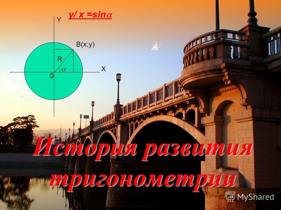 История развития тригонометрии B(x;y) Y X 0 R y/ x =sin