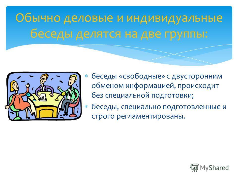 беседы «свободные» с двусторонним обменом информацией, происходит без специальной подготовки; беседы, специально подготовленные и строго регламентированы. Обычно деловые и индивидуальные беседы делятся на две группы: