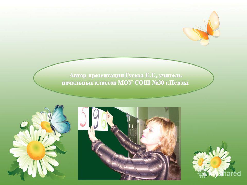 Автор презентации Гусева Е.Г., учитель начальных классов МОУ СОШ 30 г.Пензы.