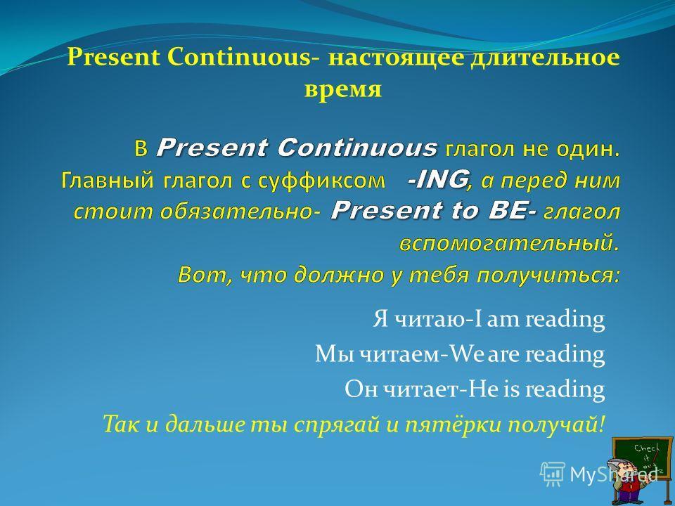 Я читаю-I am reading Мы читаем-We are reading Он читает-He is reading Так и дальше ты спрягай и пятёрки получай! Present Continuous- настоящее длительное время