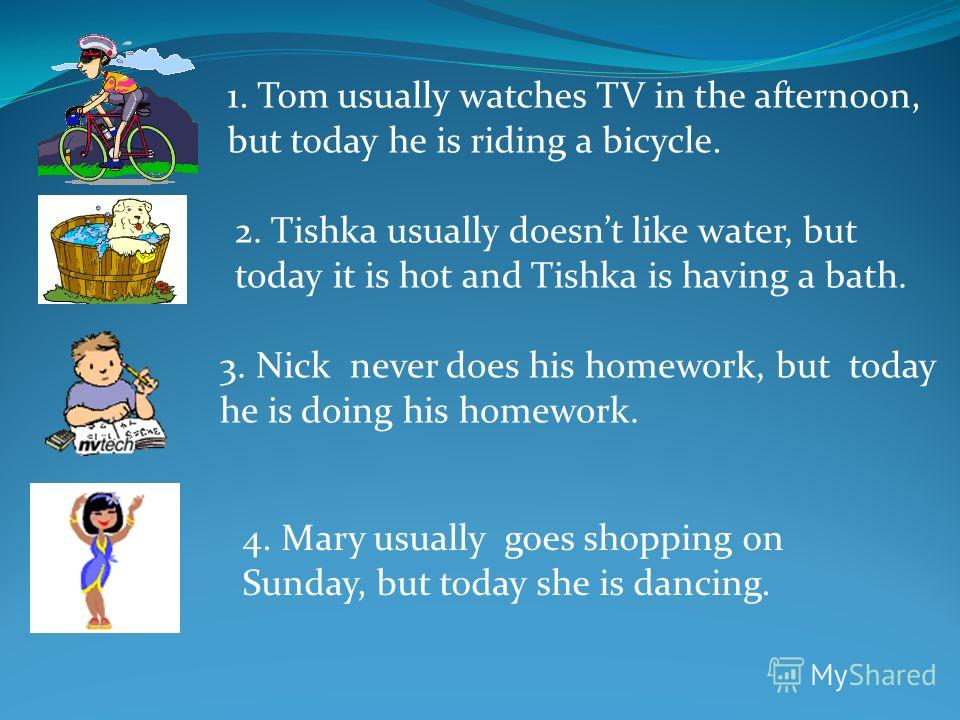 1. Tom usually watches TV in the afternoon, but today he is riding a bicycle. 2. Tishka usually doesnt like water, but today it is hot and Tishka is having a bath. 3. Nick never does his homework, but today he is doing his homework. 4. Mary usually g