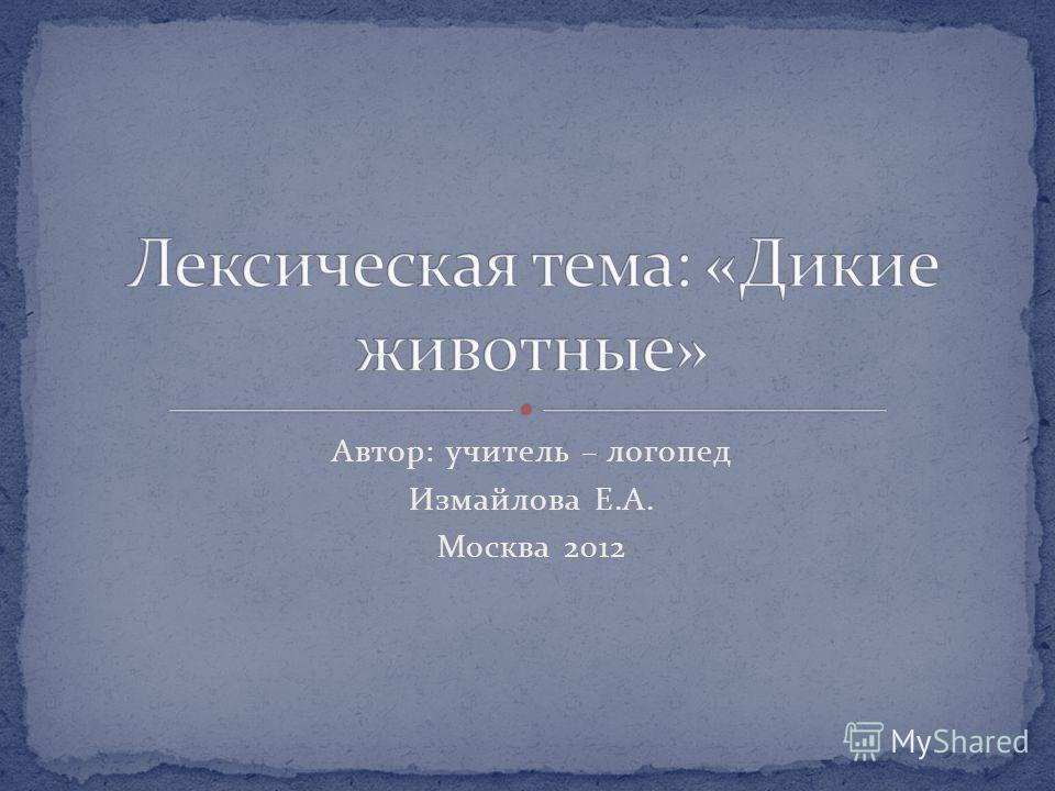 Автор: учитель – логопед Измайлова Е.А. Москва 2012
