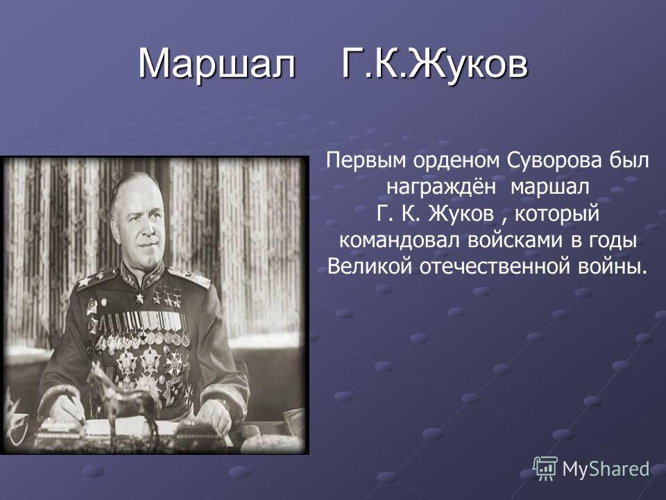 Маршал Г.К.Жуков Первым орденом Суворова был награждён маршал Г. К. Жуков, который командовал войсками в годы Великой отечественной войны.