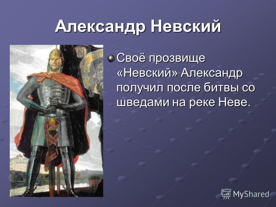 Александр Невский Своё прозвище «Невский» Александр получил после битвы со шведами на реке Неве.