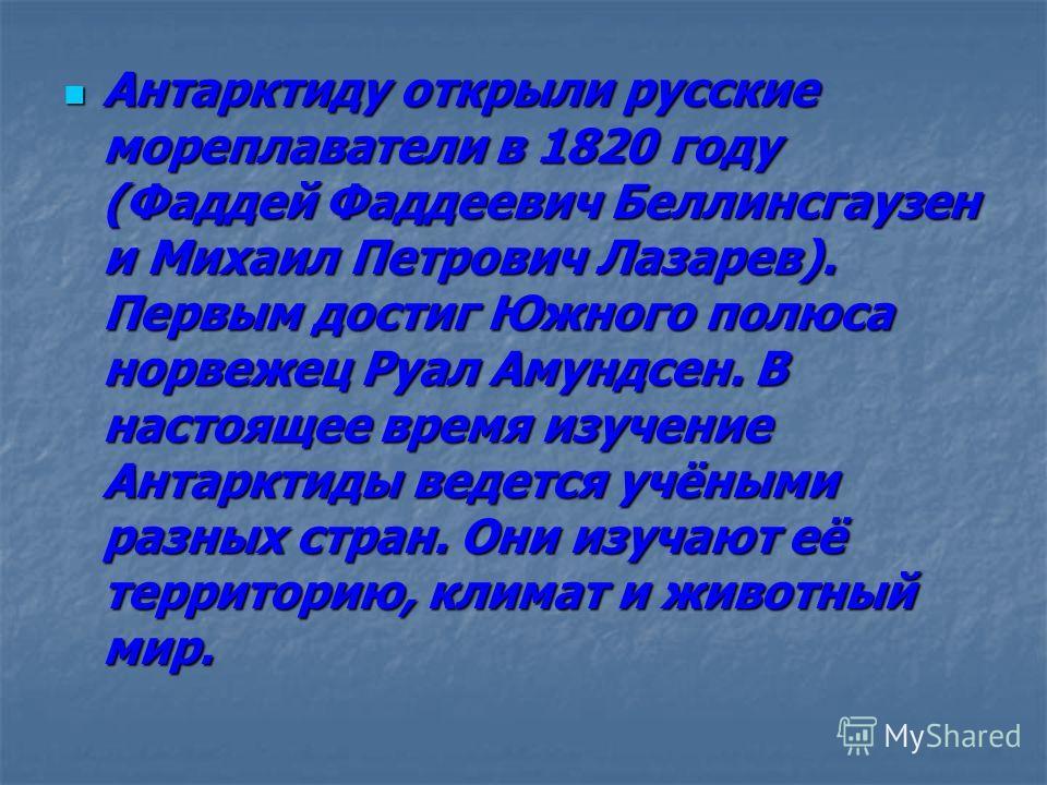 Антарктиду открыли русские мореплаватели в 1820 году (Фаддей Фаддеевич Беллинсгаузен и Михаил Петрович Лазарев). Первым достиг Южного полюса норвежец Руал Амундсен. В настоящее время изучение Антарктиды ведется учёными разных стран. Они изучают её те