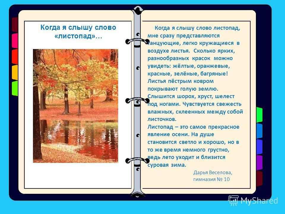 Когда я слышу слово листопад, мне сразу представляются танцующие, легко кружащиеся в воздухе листья. Сколько ярких, разнообразных красок можно увидеть: жёлтые, оранжевые, красные, зелёные, багряные! Листья пёстрым ковром покрывают голую землю. Слышит