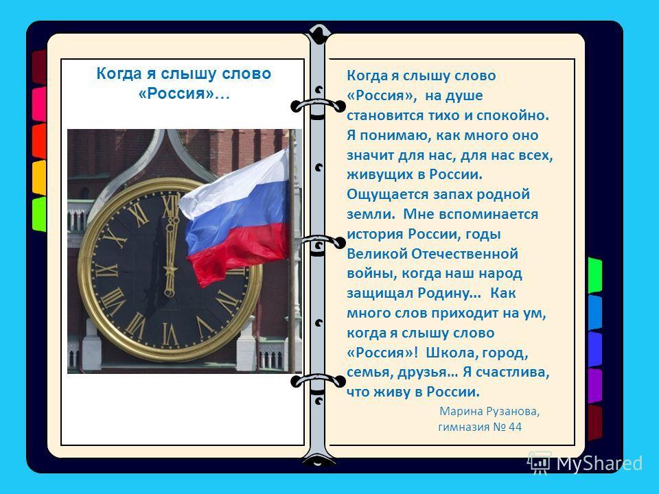 Когда я слышу слово «Россия», на душе становится тихо и спокойно. Я понимаю, как много оно значит для нас, для нас всех, живущих в России. Ощущается запах родной земли. Мне вспоминается история России, годы Великой Отечественной войны, когда наш наро