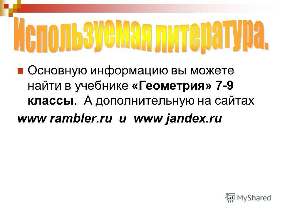 Основную информацию вы можете найти в учебнике «Геометрия» 7-9 классы. А дополнительную на сайтах www rambler.ru и www jandex.ru