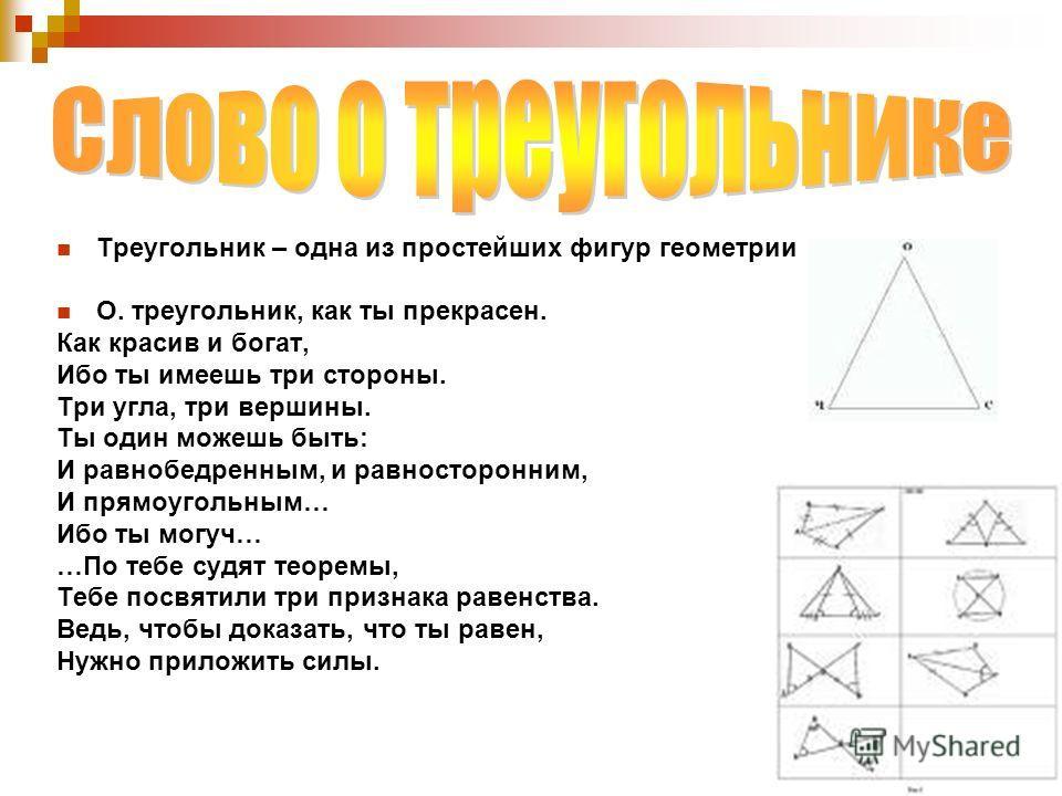 Треугольник – одна из простейших фигур геометрии О. треугольник, как ты прекрасен. Как красив и богат, Ибо ты имеешь три стороны. Три угла, три вершины. Ты один можешь быть: И равнобедренным, и равносторонним, И прямоугольным… Ибо ты могуч… …По тебе