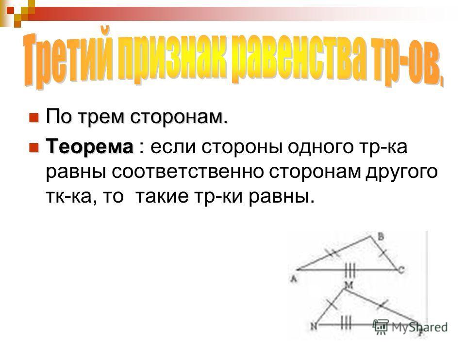 По трем сторонам. По трем сторонам. Теорема Теорема : если стороны одного тр-ка равны соответственно сторонам другого тк-ка, то такие тр-ки равны.