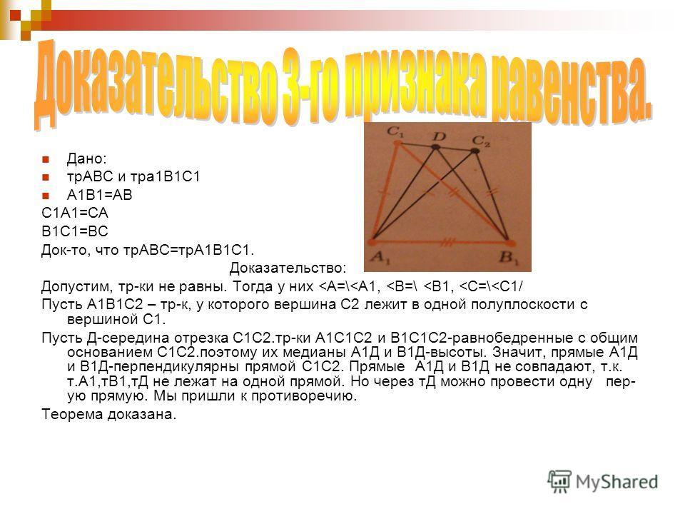 Дано: трАВС и тра1В1С1 А1В1=АВ С1А1=СА В1С1=ВС Док-то, что трАВС=трА1В1С1. Доказательство: Допустим, тр-ки не равны. Тогда у них