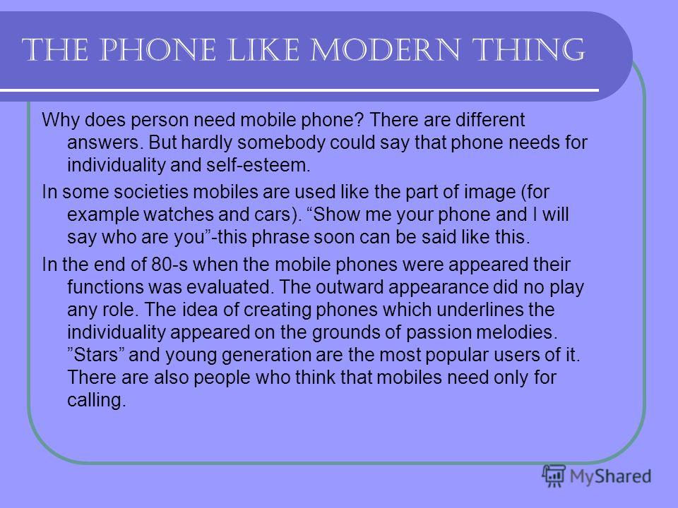 The phone like modern thing Why does person need mobile phone? There are different answers. But hardly somebody could say that phone needs for individuality and self-esteem. In some societies mobiles are used like the part of image (for example watch