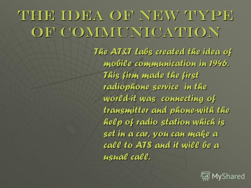 The idea of new type of communication The AT&T Labs created the idea of mobile communication in 1946. This firm made the first radiophone service in the world-it was connecting of transmitter and phone-with the help of radio station which is set in a