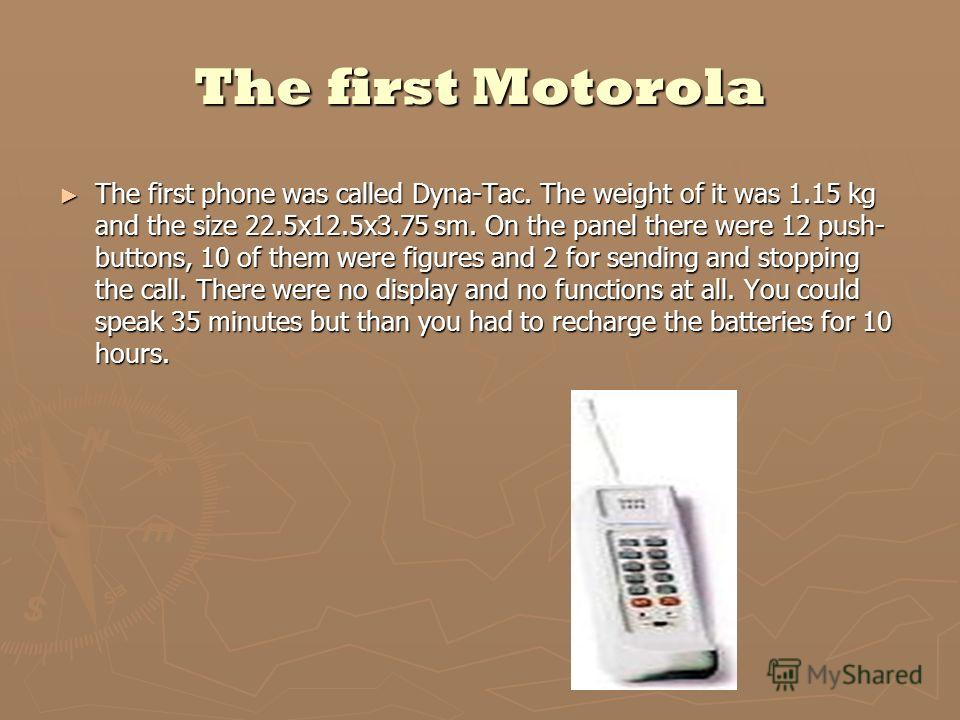 The first Motorola The first phone was called Dyna-Tac. The weight of it was 1.15 kg and the size 22.5х12.5х3.75 sm. On the panel there were 12 push- buttons, 10 of them were figures and 2 for sending and stopping the call. There were no display and