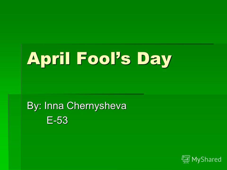 April Fools Day By: Inna Chernysheva E-53 E-53