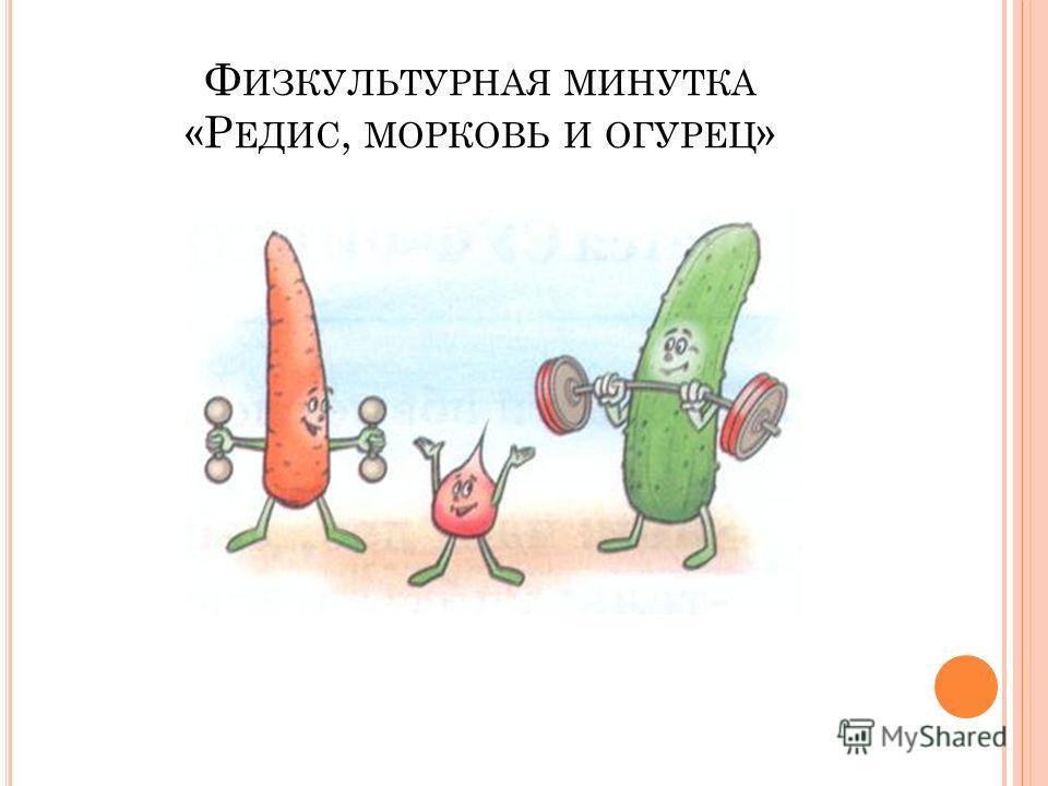 Ф ИЗКУЛЬТУРНАЯ МИНУТКА «Р ЕДИС, МОРКОВЬ И ОГУРЕЦ »