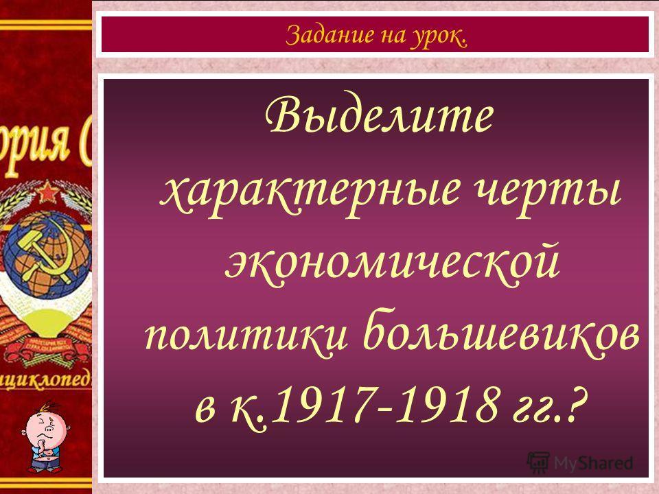 Выделите характерные черты экономической политики большевиков в к.1917-1918 гг.? Задание на урок.