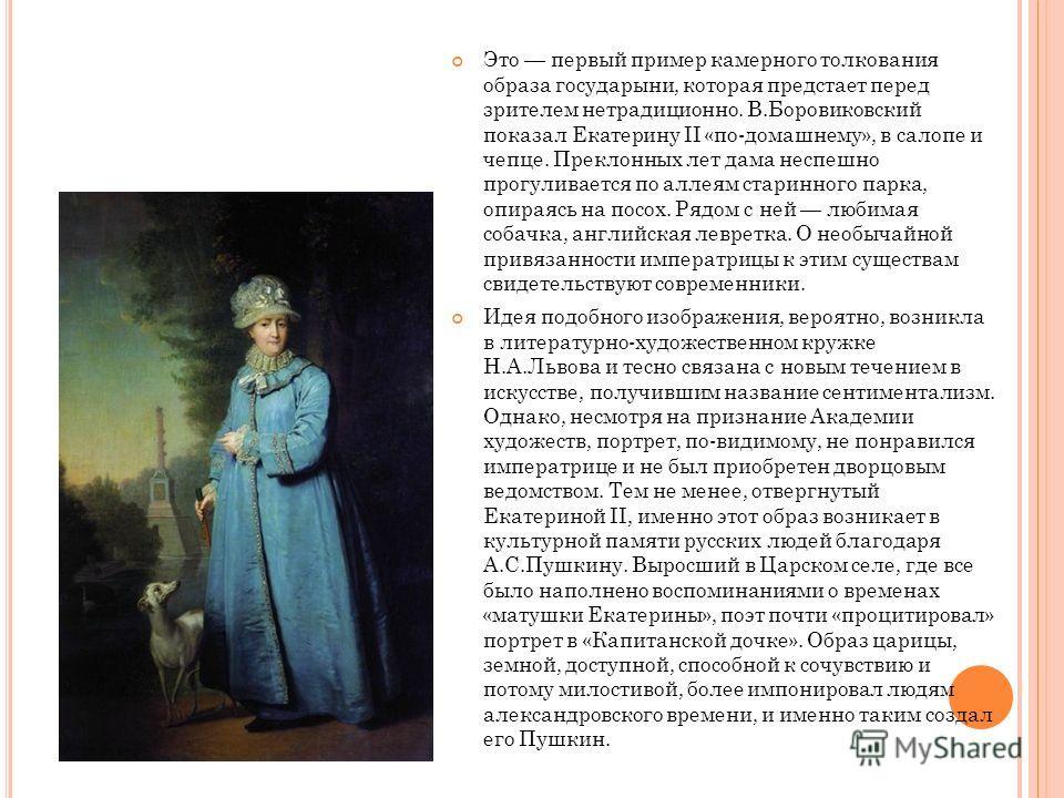 Это первый пример камерного толкования образа государыни, которая предстает перед зрителем нетрадиционно. В.Боровиковский показал Екатерину II «по-домашнему», в салопе и чепце. Преклонных лет дама неспешно прогуливается по аллеям старинного парка, оп