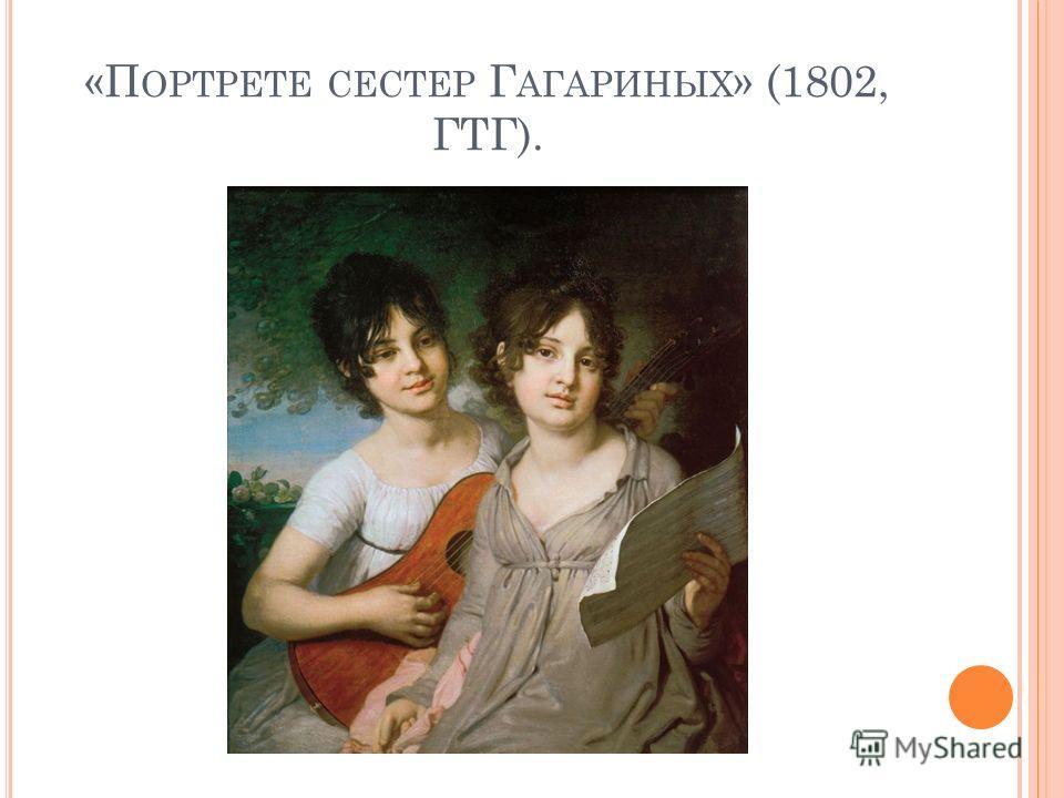 «П ОРТРЕТЕ СЕСТЕР Г АГАРИНЫХ » (1802, ГТГ).