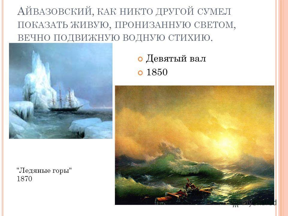 А ЙВАЗОВСКИЙ, КАК НИКТО ДРУГОЙ СУМЕЛ ПОКАЗАТЬ ЖИВУЮ, ПРОНИЗАННУЮ СВЕТОМ, ВЕЧНО ПОДВИЖНУЮ ВОДНУЮ СТИХИЮ. Ледяные горы 1870 Девятый вал 1850