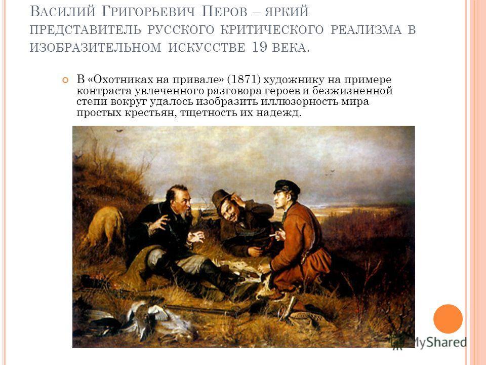 В АСИЛИЙ Г РИГОРЬЕВИЧ П ЕРОВ – ЯРКИЙ ПРЕДСТАВИТЕЛЬ РУССКОГО КРИТИЧЕСКОГО РЕАЛИЗМА В ИЗОБРАЗИТЕЛЬНОМ ИСКУССТВЕ 19 ВЕКА. В «Охотниках на привале» (1871) художнику на примере контраста увлеченного разговора героев и безжизненной степи вокруг удалось изо