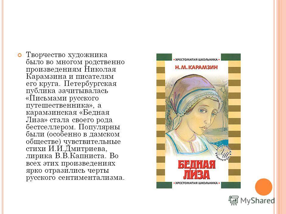 Творчество художника было во многом родственно произведениям Николая Карамзина и писателям его круга. Петербургская публика зачитывалась «Письмами русского путешественника», а карамзинская «Бедная Лиза» стала своего рода бестселлером. Популярны были