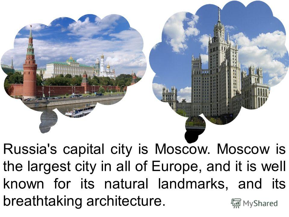Russia's capital city is Moscow. Moscow is the largest city in all of Europe, and it is well known for its natural landmarks, and its breathtaking architecture.