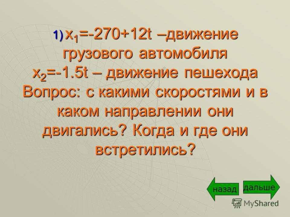 1) x 1 =-270+12t –движение грузового автомобиля x 2 =-1.5t – движение пешехода Вопрос: с какими скоростями и в каком направлении они двигались? Когда и где они встретились? дальше назад