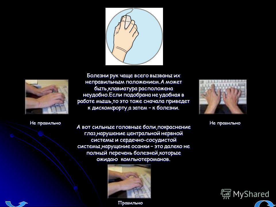 Болезни рук чаще всего вызваны их неправильным положением.А может быть,клавиатура расположена неудобно.Если подобрана не удобная в работе мышь,то это тоже сначала приведет к дискомфорту,а затем – к болезни. А вот сильные головные боли,покраснение гла