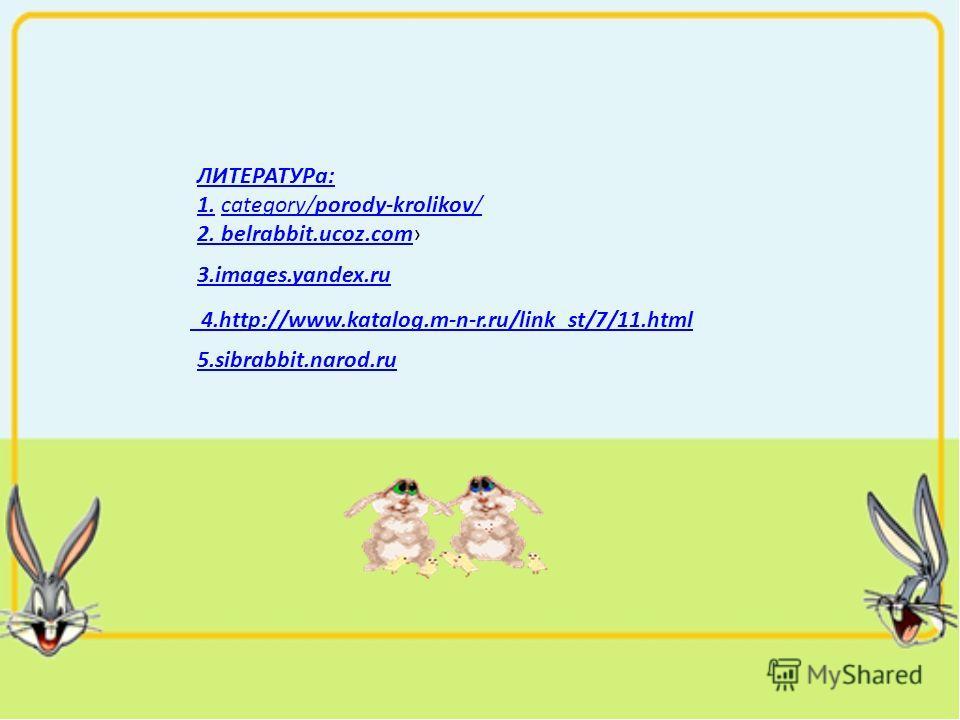 ЛИТЕРАТУРа: 1.1. category/porody-krolikov/category/porody-krolikov/ 2. belrabbit.ucoz.com2. belrabbit.ucoz.com 3.images.yandex.ru 4.http://www.katalog.m-n-r.ru/link_st/7/11.html 5.sibrabbit.narod.ru