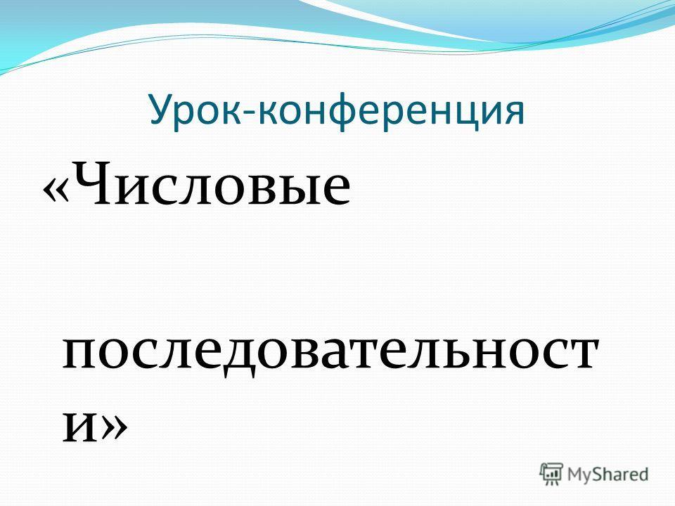 Урок-конференция «Числовые последовательност и»