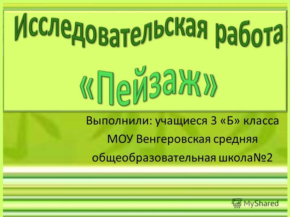 Выполнили: учащиеся 3 «Б» класса МОУ Венгеровская средняя общеобразовательная школа2