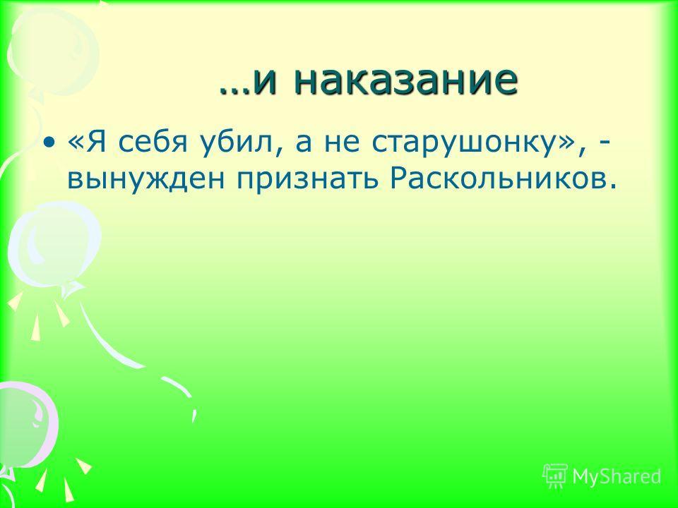 …и наказание …и наказание «Я себя убил, а не старушонку», - вынужден признать Раскольников.