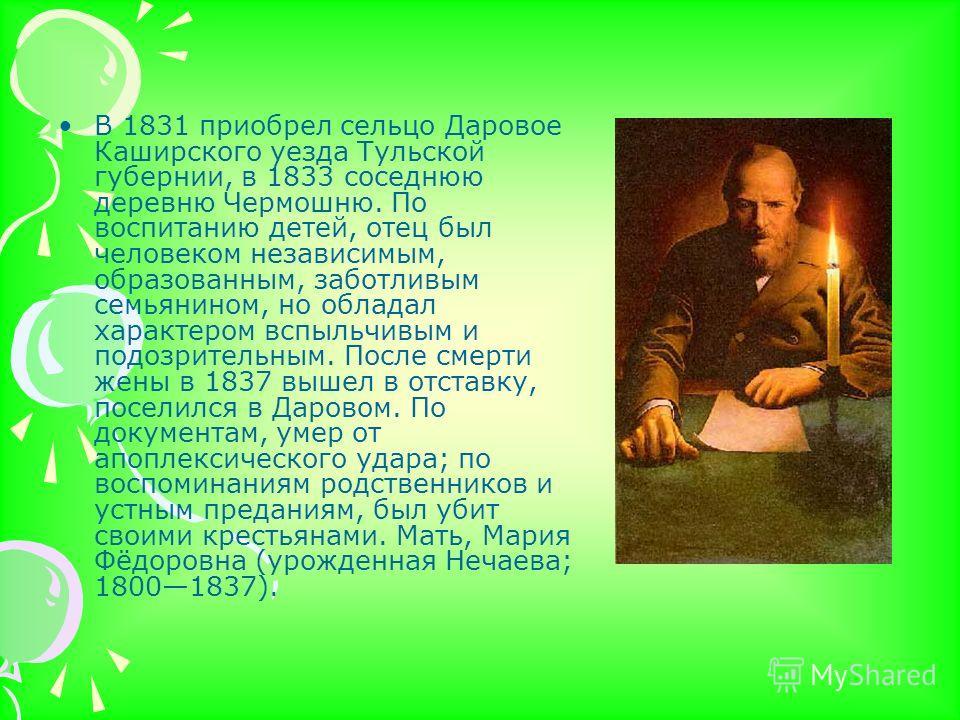В 1831 приобрел сельцо Даровое Каширского уезда Тульской губернии, в 1833 соседнюю деревню Чермошню. По воспитанию детей, отец был человеком независимым, образованным, заботливым семьянином, но обладал характером вспыльчивым и подозрительным. После с