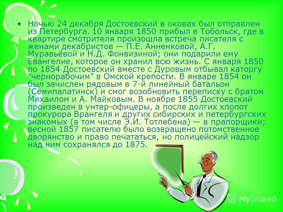 Ночью 24 декабря Достоевский в оковах был отправлен из Петербурга. 10 января 1850 прибыл в Тобольск, где в квартире смотрителя произошла встреча писателя с женами декабристов П.Е. Анненковой, А.Г. Муравьёвой и Н.Д. Фонвизиной; они подарили ему Еванге