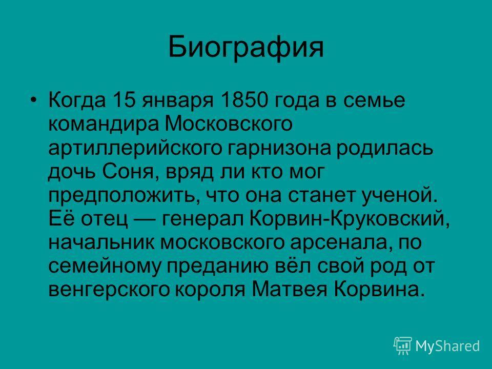 Биография Когда 15 января 1850 года в семье командира Московского артиллерийского гарнизона родилась дочь Соня, вряд ли кто мог предположить, что она станет ученой. Её отец генерал Корвин-Круковский, начальник московского арсенала, по семейному преда