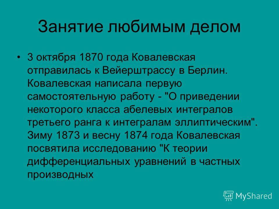 Занятие любимым делом 3 октября 1870 года Ковалевская отправилась к Вейерштрассу в Берлин. Ковалевская написала первую самостоятельную работу -