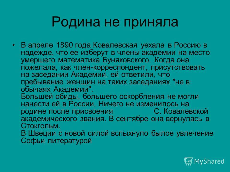Родина не приняла В апреле 1890 года Ковалевская уехала в Россию в надежде, что ее изберут в члены академии на место умершего математика Буняковского. Когда она пожелала, как член-корреспондент, присутствовать на заседании Академии, ей ответили, что