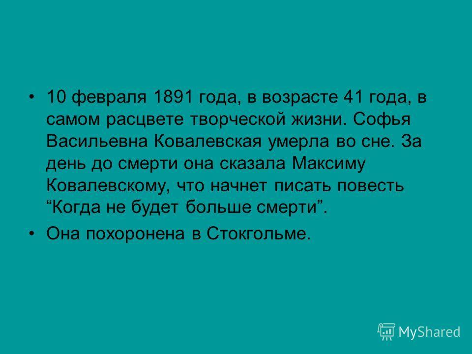10 февраля 1891 года, в возрасте 41 года, в самом расцвете творческой жизни. Софья Васильевна Ковалевская умерла во сне. За день до смерти она сказала Максиму Ковалевскому, что начнет писать повесть Когда не будет больше смерти. Она похоронена в Сток