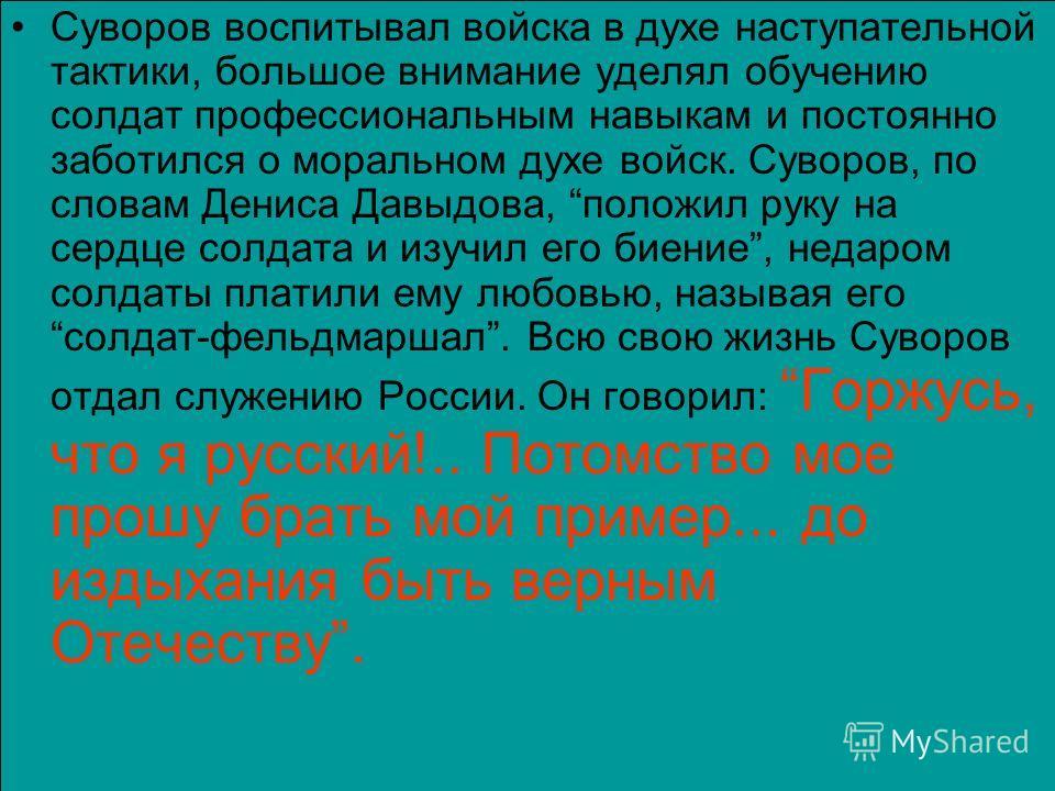 Суворов воспитывал войска в духе наступательной тактики, большое внимание уделял обучению солдат профессиональным навыкам и постоянно заботился о моральном духе войск. Суворов, по словам Дениса Давыдова, положил руку на сердце солдата и изучил его би
