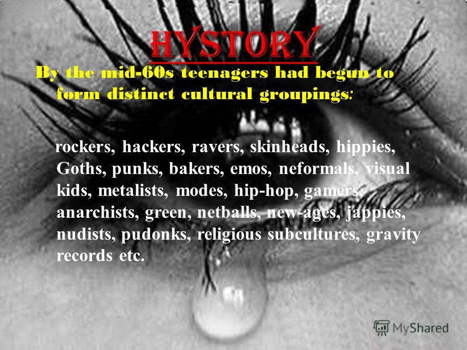 By the mid-60s teenagers had begun to form distinct cultural groupings : rockers, hackers, ravers, skinheads, hippies, Goths, punks, bakers, emos, neformals, visual kids, metalists, modes, hip-hop, gamers, anarchists, green, netballs, new-ages, jappi