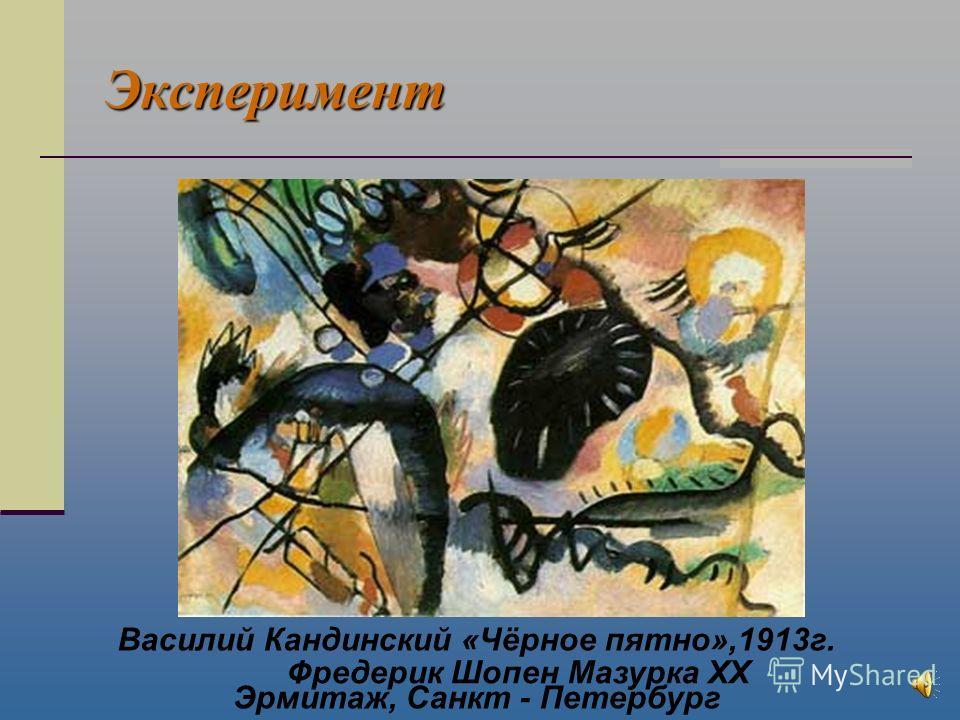 Эксперимент Василий Кандинский «Чёрное пятно»,1913г. Эрмитаж, Санкт - Петербург Фредерик Шопен Мазурка XX