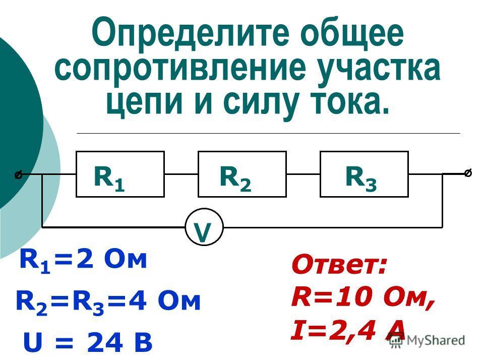 Определите общее сопротивление участка цепи и силу тока. R 1 =2 Ом R 2 =R 3 =4 Ом V U = 24 В Ответ: R=10 Ом, I=2,4 А R1R1 R2R2 R3R3 Ответ: R=10 Ом, I=2,4 А