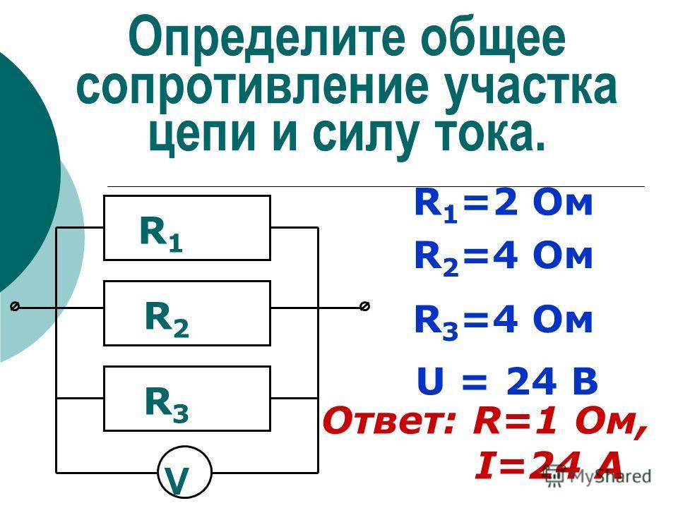 Определите общее сопротивление участка цепи и силу тока. R 1 =2 Ом R 2 =4 Ом R 3 =4 Ом R1R1 R2R2 R3R3 V U = 24 В Ответ: R=1 Ом, I=24 А