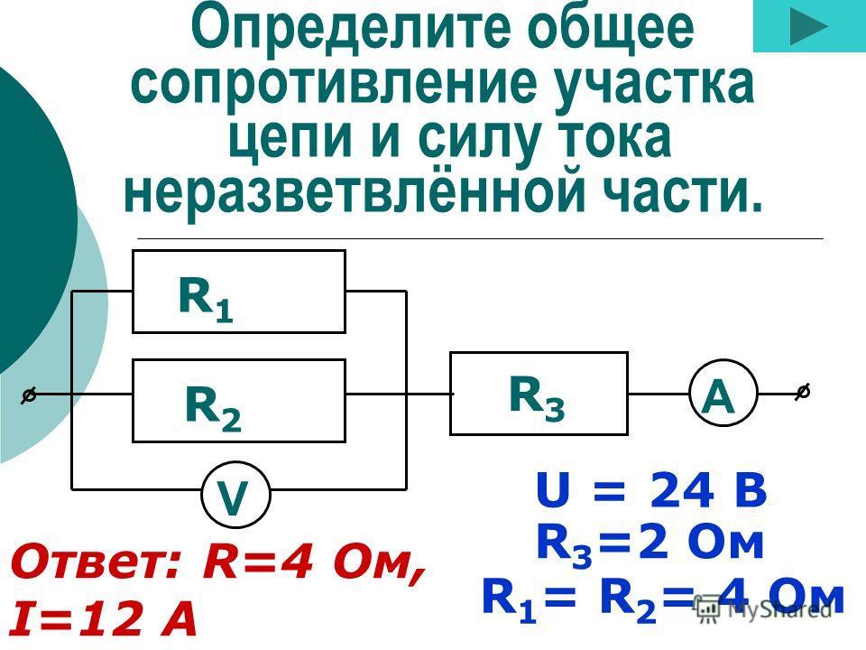Определите общее сопротивление участка цепи и силу тока неразветвлённой части. R 3 =2 Ом R 1 = R 2 = 4 Ом R1R1 R2R2 R3R3 V U = 24 В Ответ: R=4 Ом, I=12 А А