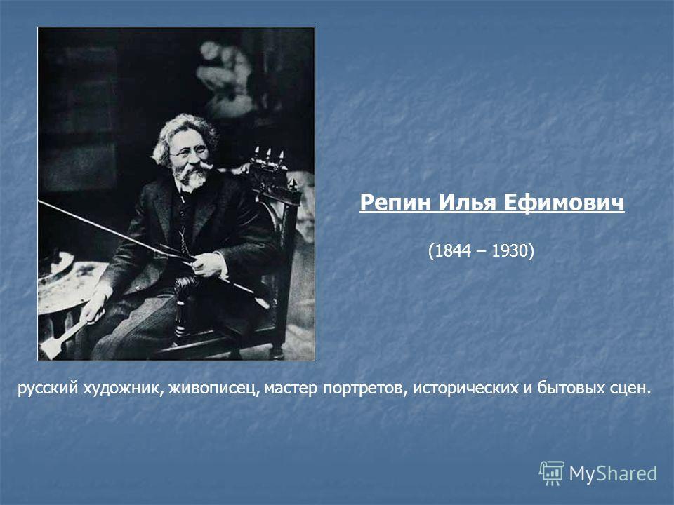 Репин Илья Ефимович (1844 – 1930) русский художник, живописец, мастер портретов, исторических и бытовых сцен.