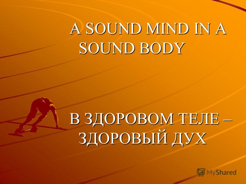 A SOUND MIND IN A SOUND BODY В ЗДОРОВОМ ТЕЛЕ – ЗДОРОВЫЙ ДУХ