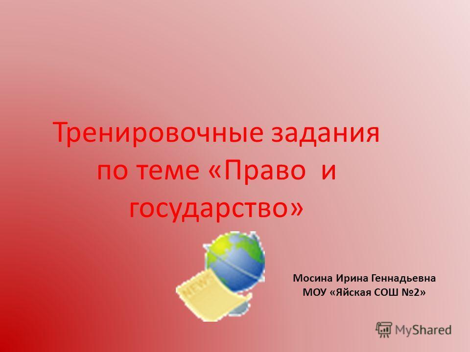 Тренировочные задания по теме «Право и государство» Мосина Ирина Геннадьевна МОУ «Яйская СОШ 2»