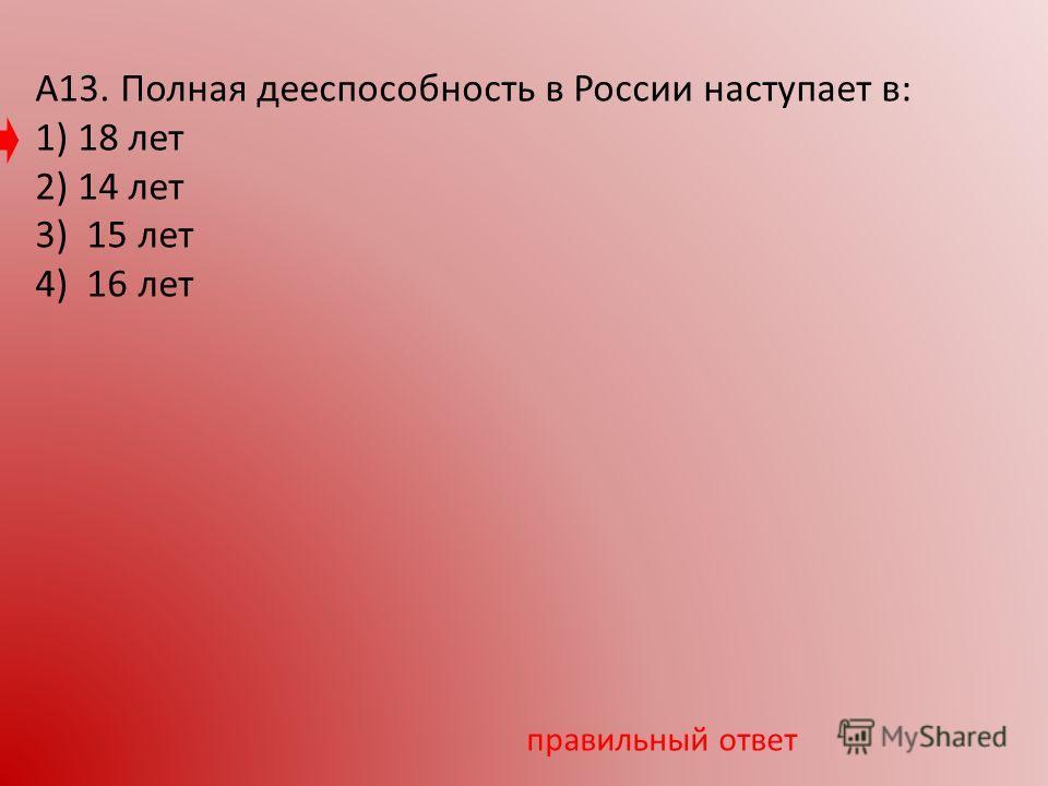 А13. Полная дееспособность в России наступает в: 1) 18 лет 2) 14 лет 3) 15 лет 4) 16 лет правильный ответ
